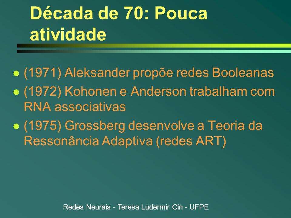 Redes Neurais - Teresa Ludermir Cin - UFPE Década de 70: Pouca atividade l (1971) Aleksander propõe redes Booleanas l (1972) Kohonen e Anderson trabalham com RNA associativas l (1975) Grossberg desenvolve a Teoria da Ressonância Adaptiva (redes ART)