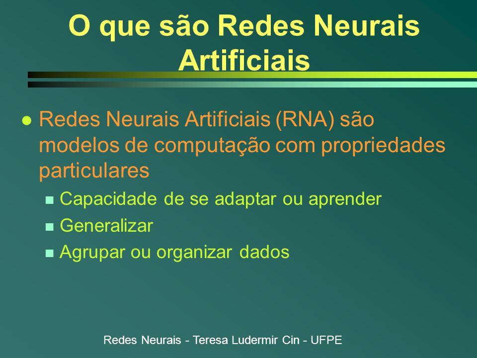 Redes Neurais - Teresa Ludermir Cin - UFPE O que são Redes Neurais Artificiais l Redes Neurais Artificiais (RNA) são modelos de computação com propriedades particulares n Capacidade de se adaptar ou aprender n Generalizar n Agrupar ou organizar dados