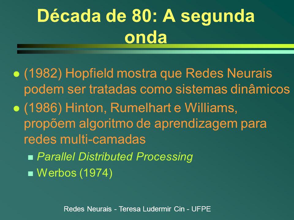 Redes Neurais - Teresa Ludermir Cin - UFPE Década de 80: A segunda onda l (1982) Hopfield mostra que Redes Neurais podem ser tratadas como sistemas dinâmicos l (1986) Hinton, Rumelhart e Williams, propõem algoritmo de aprendizagem para redes multi-camadas n Parallel Distributed Processing n Werbos (1974)