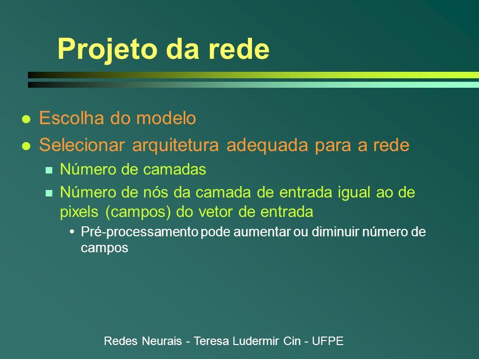 Redes Neurais - Teresa Ludermir Cin - UFPE Projeto da rede l Escolha do modelo l Selecionar arquitetura adequada para a rede n Número de camadas n Número de nós da camada de entrada igual ao de pixels (campos) do vetor de entrada  Pré-processamento pode aumentar ou diminuir número de campos