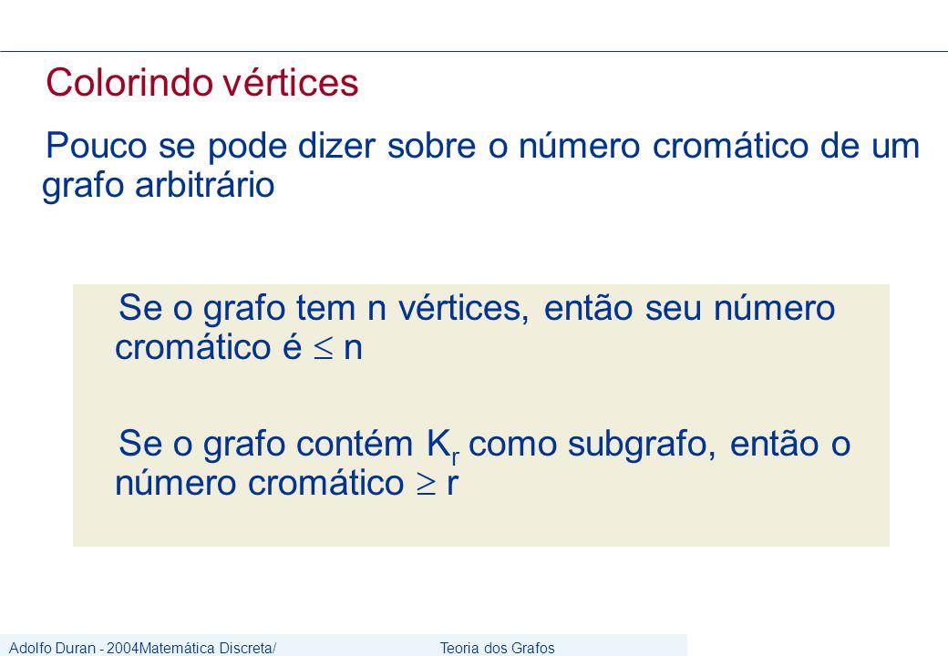 Adolfo Duran - 2004Matemática Discreta/ Grafos Teoria dos Grafos CIn/UFPE Colorindo vértices Pouco se pode dizer sobre o número cromático de um grafo arbitrário Se o grafo tem n vértices, então seu número cromático é  n Se o grafo contém K r como subgrafo, então o número cromático  r