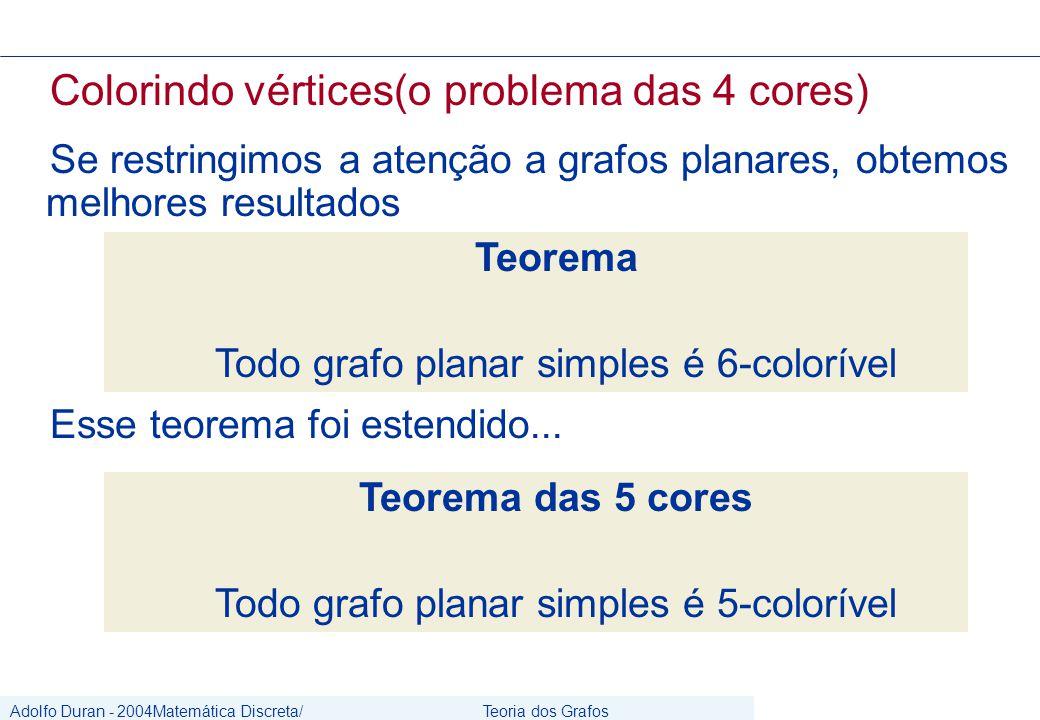 Adolfo Duran - 2004Matemática Discreta/ Grafos Teoria dos Grafos CIn/UFPE Colorindo vértices(o problema das 4 cores) Se restringimos a atenção a grafos planares, obtemos melhores resultados Teorema Todo grafo planar simples é 6-colorível Esse teorema foi estendido...