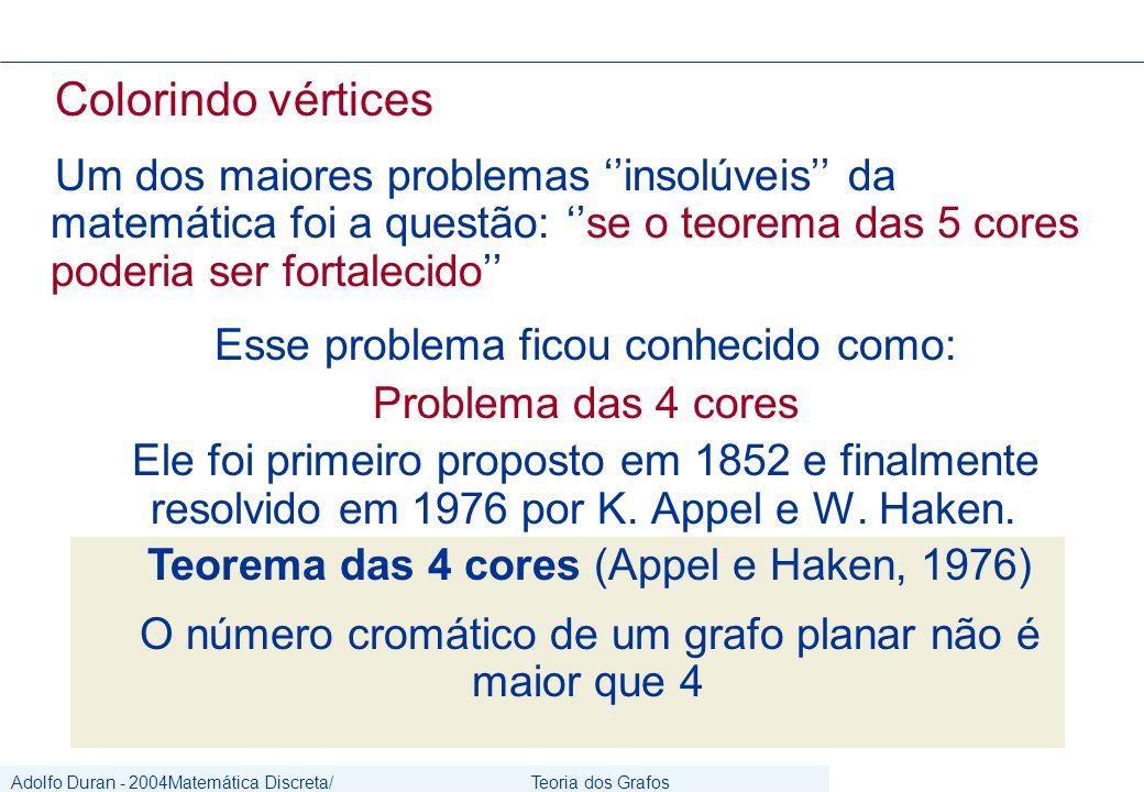Adolfo Duran - 2004Matemática Discreta/ Grafos Teoria dos Grafos CIn/UFPE Colorindo vértices Um dos maiores problemas ''insolúveis'' da matemática foi a questão: ''se o teorema das 5 cores poderia ser fortalecido'' Esse problema ficou conhecido como: Problema das 4 cores Ele foi primeiro proposto em 1852 e finalmente resolvido em 1976 por K.
