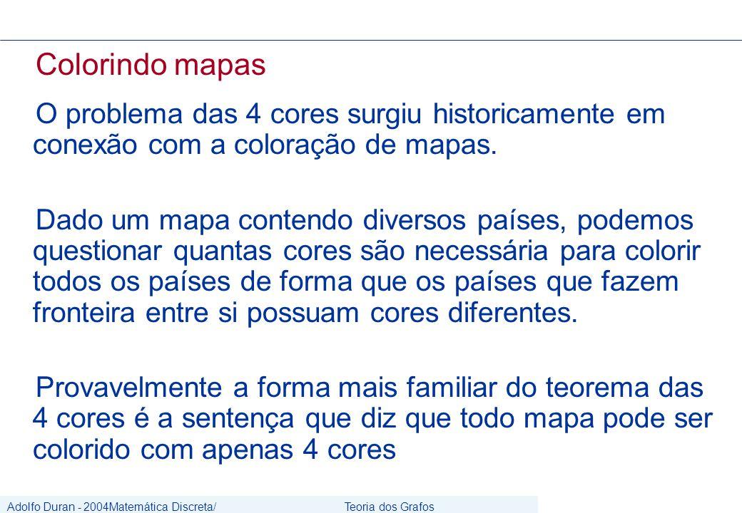 Adolfo Duran - 2004Matemática Discreta/ Grafos Teoria dos Grafos CIn/UFPE Colorindo mapas O problema das 4 cores surgiu historicamente em conexão com a coloração de mapas.