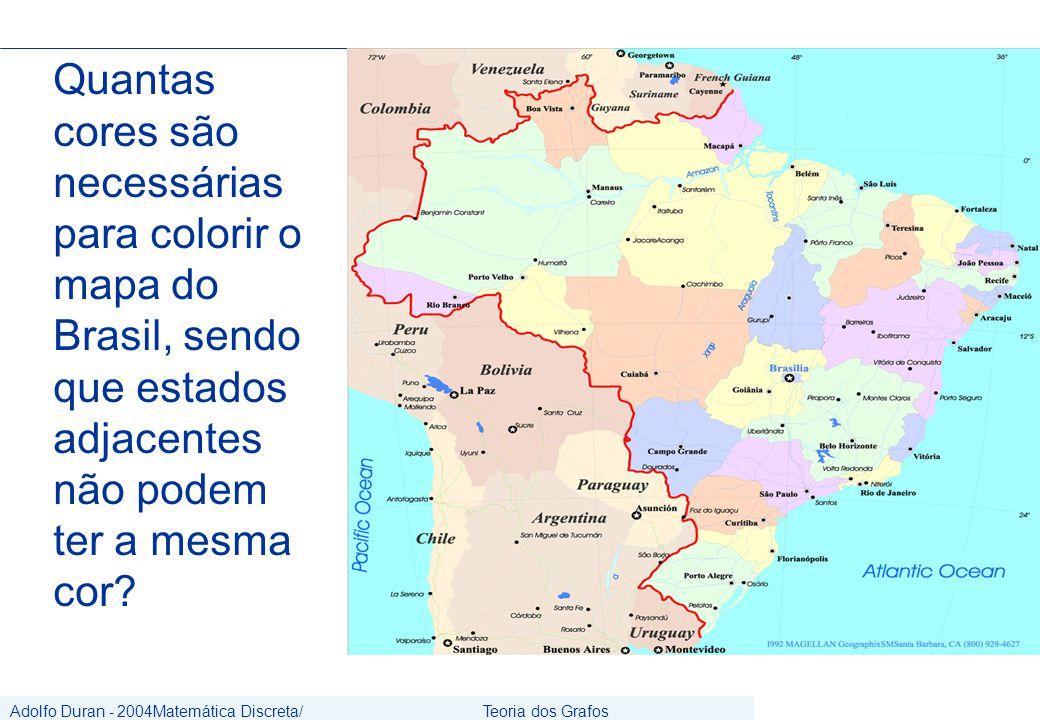 Adolfo Duran - 2004Matemática Discreta/ Grafos Teoria dos Grafos CIn/UFPE Quantas cores são necessárias para colorir o mapa do Brasil, sendo que estados adjacentes não podem ter a mesma cor?