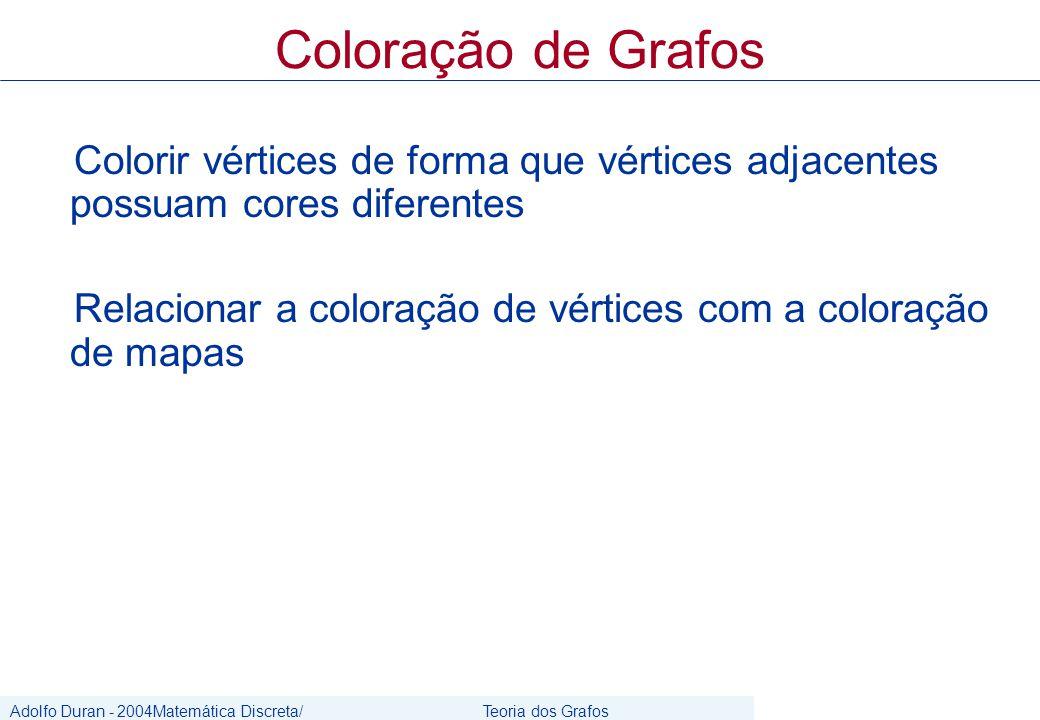 Adolfo Duran - 2004Matemática Discreta/ Grafos Teoria dos Grafos CIn/UFPE Colorir vértices de forma que vértices adjacentes possuam cores diferentes Relacionar a coloração de vértices com a coloração de mapas Coloração de Grafos