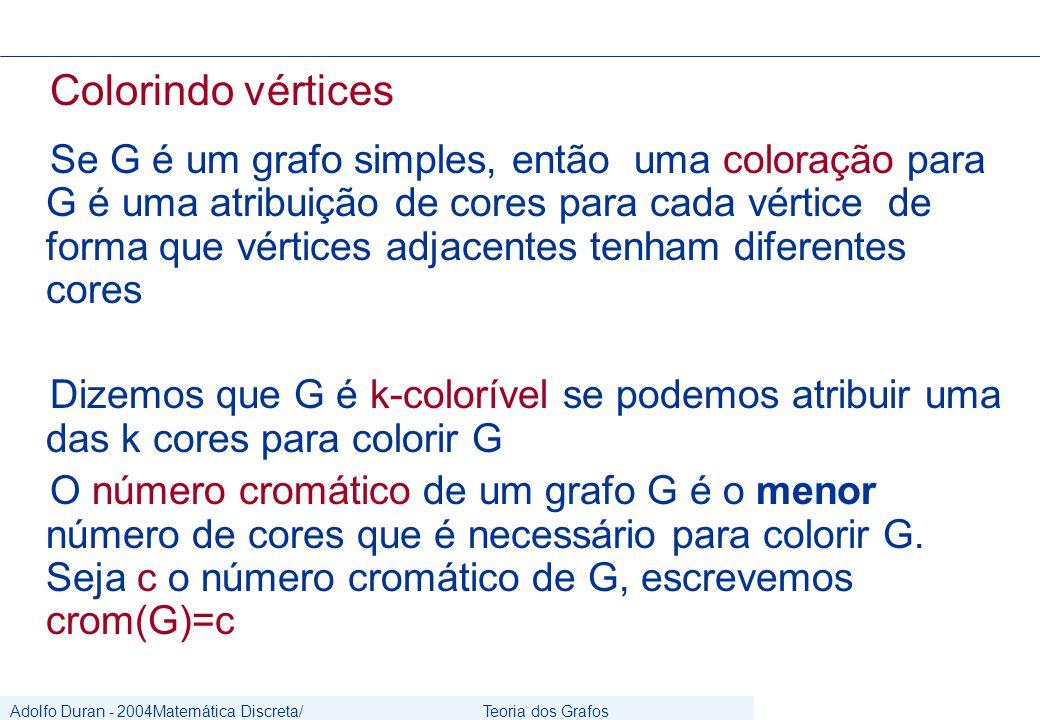 Adolfo Duran - 2004Matemática Discreta/ Grafos Teoria dos Grafos CIn/UFPE Colorindo vértices Se G é um grafo simples, então uma coloração para G é uma atribuição de cores para cada vértice de forma que vértices adjacentes tenham diferentes cores Dizemos que G é k-colorível se podemos atribuir uma das k cores para colorir G O número cromático de um grafo G é o menor número de cores que é necessário para colorir G.