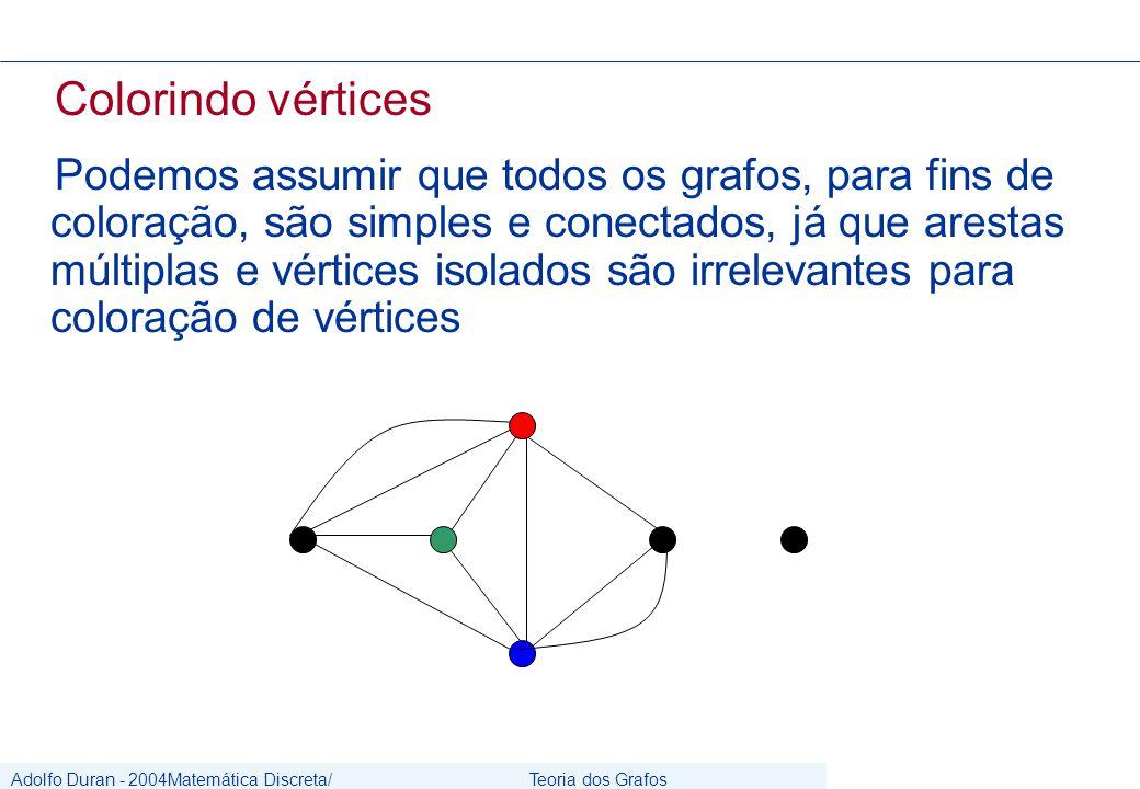 Adolfo Duran - 2004Matemática Discreta/ Grafos Teoria dos Grafos CIn/UFPE Colorindo vértices Podemos assumir que todos os grafos, para fins de coloração, são simples e conectados, já que arestas múltiplas e vértices isolados são irrelevantes para coloração de vértices