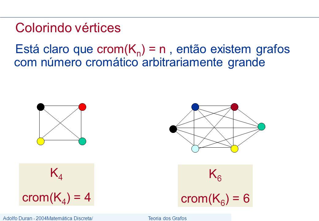 Adolfo Duran - 2004Matemática Discreta/ Grafos Teoria dos Grafos CIn/UFPE Colorindo vértices Está claro que crom(K n ) = n, então existem grafos com número cromático arbitrariamente grande K 4 crom(K 4 ) = 4 K 6 crom(K 6 ) = 6