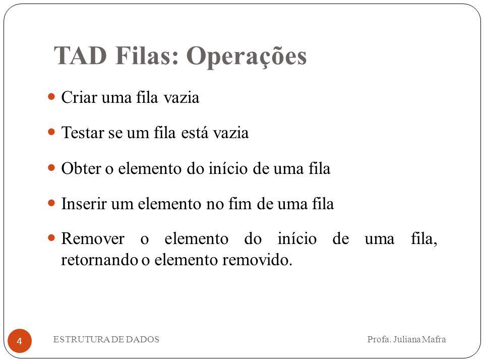 TAD Filas: Operações 4 Criar uma fila vazia Testar se um fila está vazia Obter o elemento do início de uma fila Inserir um elemento no fim de uma fila Remover o elemento do início de uma fila, retornando o elemento removido.