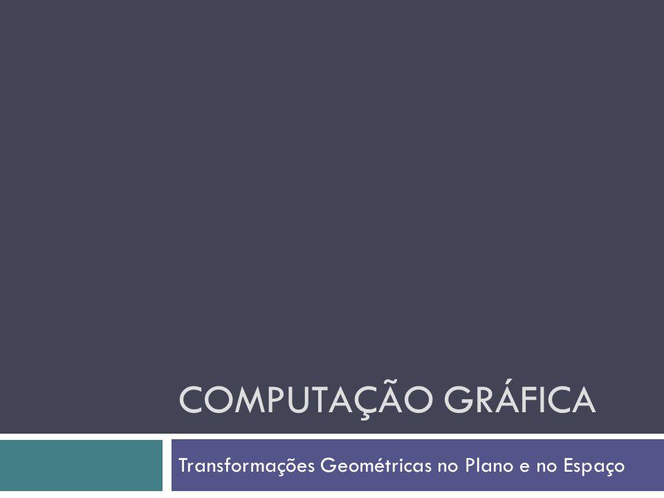 COMPUTAÇÃO GRÁFICA Transformações Geométricas no Plano e no Espaço
