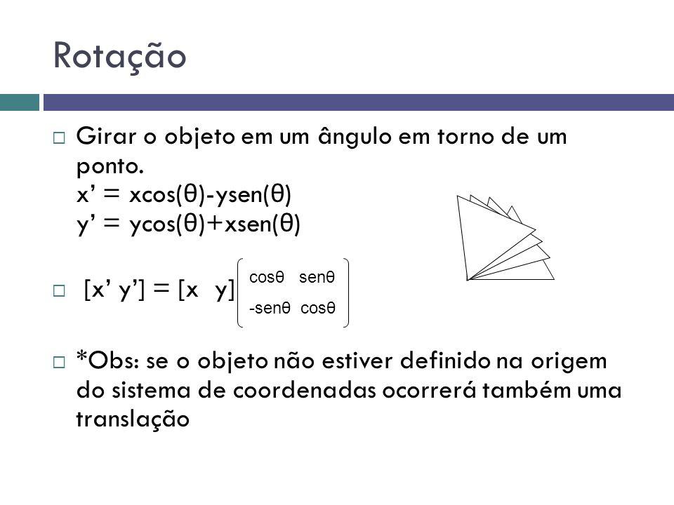 Rotação  Girar o objeto em um ângulo em torno de um ponto. x' = xcos( θ )-ysen( θ ) y' = ycos( θ )+xsen( θ )  [x' y'] = [x y]  *Obs: se o objeto nã