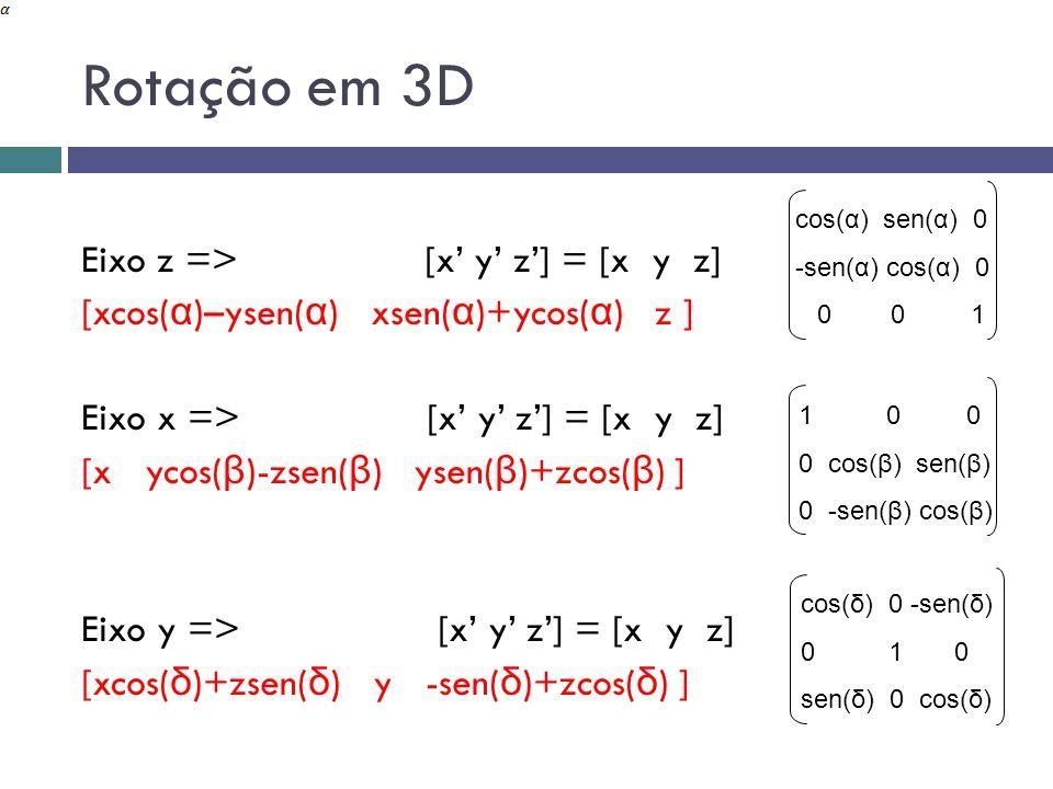 Rotação em 3D Eixo z => [x' y' z'] = [x y z] [xcos( α )–ysen( α ) xsen( α )+ycos( α ) z ] Eixo x => [x' y' z'] = [x y z] [x ycos( β )-zsen( β ) ysen( β )+zcos( β ) ] Eixo y => [x' y' z'] = [x y z] [xcos( δ )+zsen( δ ) y -sen( δ )+zcos( δ ) ] cos(α) sen(α) 0 -sen(α) cos(α) 0 0 0 1 1 0 0 0 cos(β) sen(β) 0 -sen(β) cos(β) cos(δ) 0 -sen(δ) 0 1 0 sen(δ) 0 cos(δ)