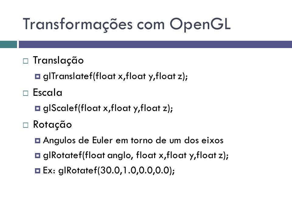 Transformações com OpenGL  Translação  glTranslatef(float x,float y,float z);  Escala  glScalef(float x,float y,float z);  Rotação  Angulos de Euler em torno de um dos eixos  glRotatef(float anglo, float x,float y,float z);  Ex: glRotatef(30.0,1.0,0.0,0.0);