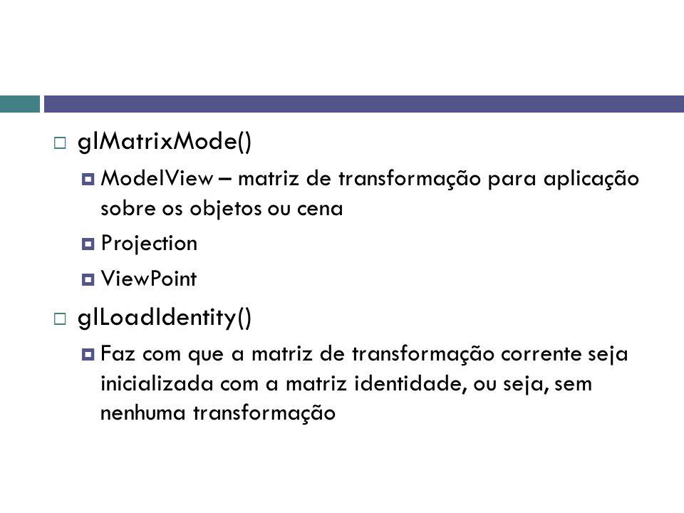  glMatrixMode()  ModelView – matriz de transformação para aplicação sobre os objetos ou cena  Projection  ViewPoint  glLoadIdentity()  Faz com que a matriz de transformação corrente seja inicializada com a matriz identidade, ou seja, sem nenhuma transformação