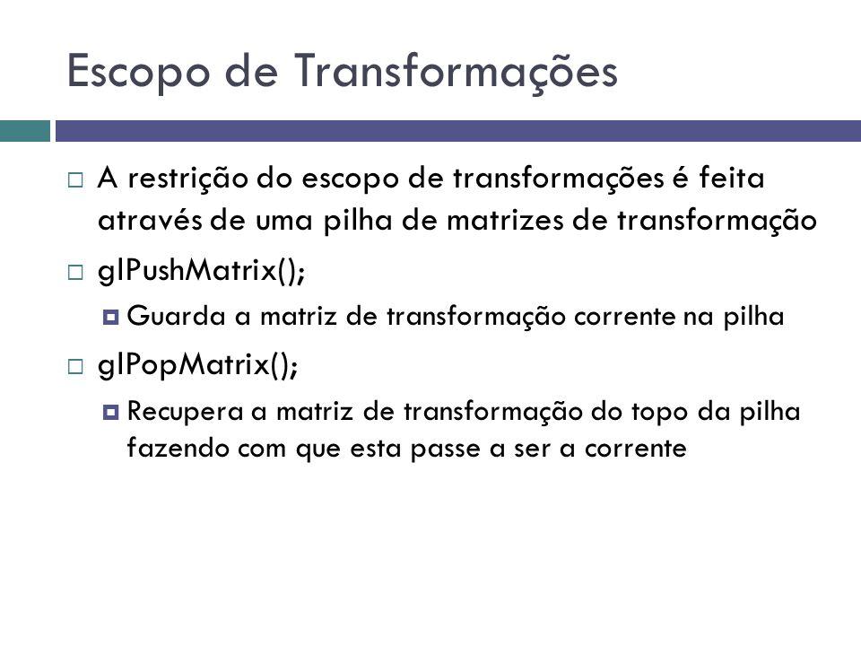 Escopo de Transformações  A restrição do escopo de transformações é feita através de uma pilha de matrizes de transformação  glPushMatrix();  Guarda a matriz de transformação corrente na pilha  glPopMatrix();  Recupera a matriz de transformação do topo da pilha fazendo com que esta passe a ser a corrente