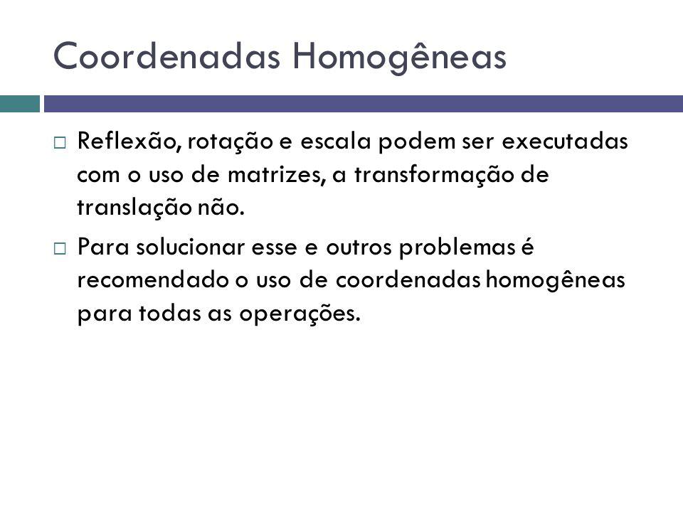 Coordenadas Homogêneas  Reflexão, rotação e escala podem ser executadas com o uso de matrizes, a transformação de translação não.  Para solucionar e
