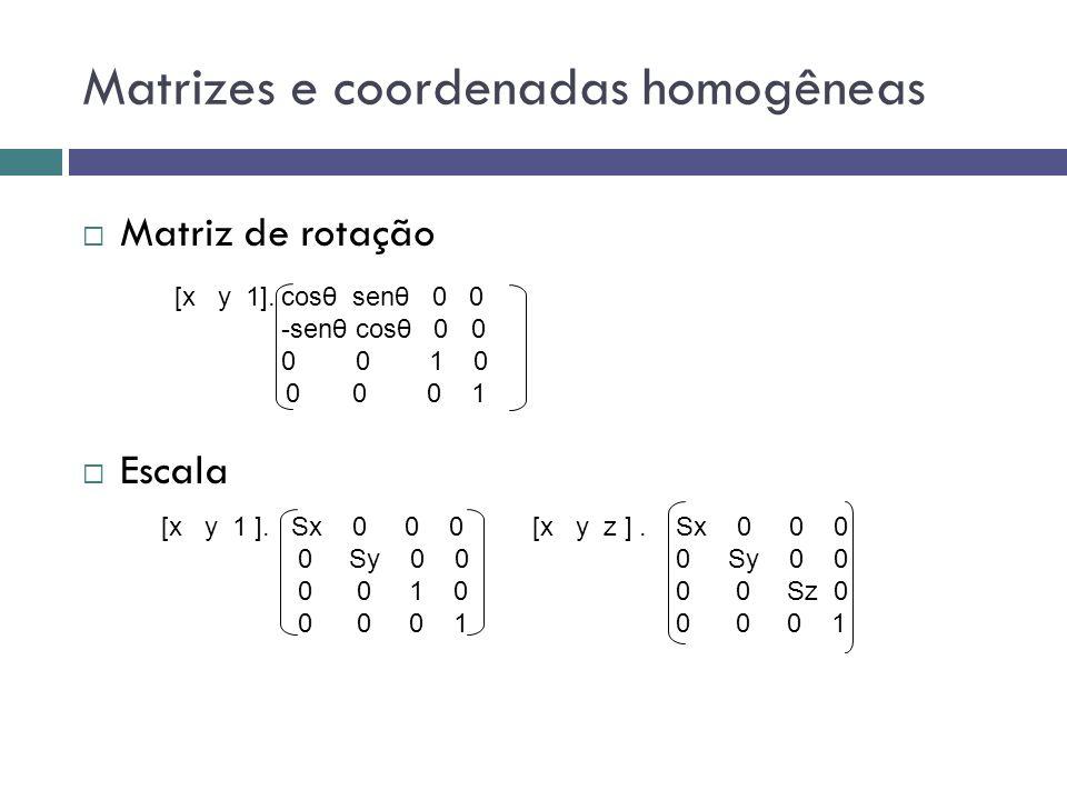 Matrizes e coordenadas homogêneas  Matriz de rotação  Escala [x y 1].cosθ senθ 0 0 -senθ cosθ 0 0 0 0 1 0 0 0 0 1 [x y 1 ].