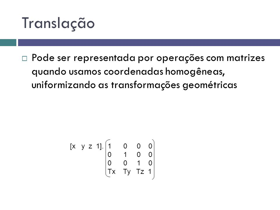 Translação  Pode ser representada por operações com matrizes quando usamos coordenadas homogêneas, uniformizando as transformações geométricas [x y z 1].
