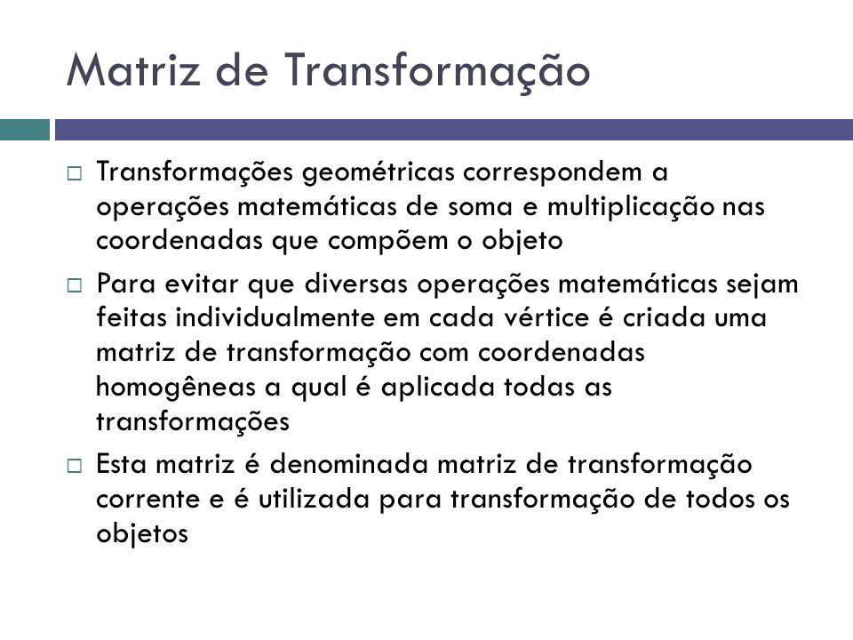 Matriz de Transformação  Transformações geométricas correspondem a operações matemáticas de soma e multiplicação nas coordenadas que compõem o objeto  Para evitar que diversas operações matemáticas sejam feitas individualmente em cada vértice é criada uma matriz de transformação com coordenadas homogêneas a qual é aplicada todas as transformações  Esta matriz é denominada matriz de transformação corrente e é utilizada para transformação de todos os objetos