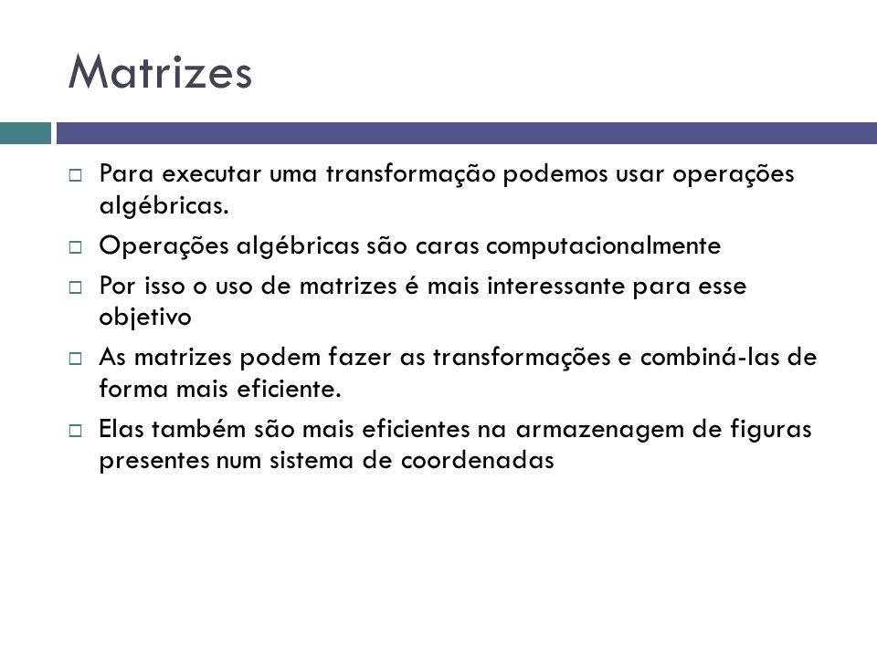 Matrizes  Para executar uma transformação podemos usar operações algébricas.  Operações algébricas são caras computacionalmente  Por isso o uso de