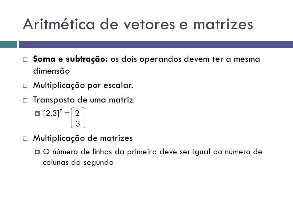 Aritmética de vetores e matrizes  Soma e subtração: os dois operandos devem ter a mesma dimensão  Multiplicação por escalar.  Transposta de uma mat