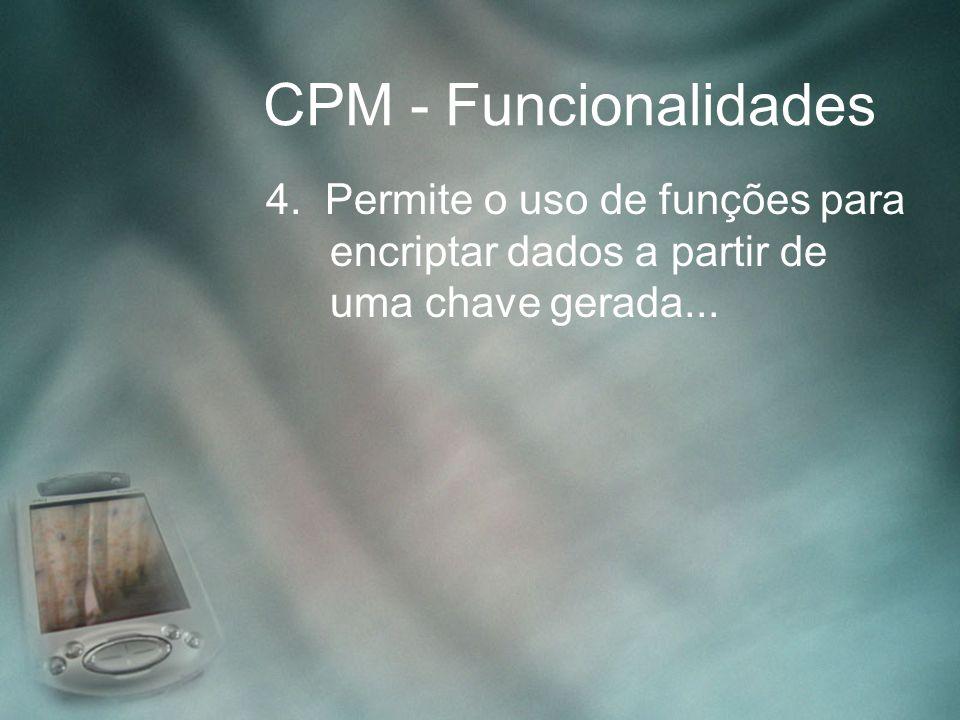 CPM - Funcionalidades 4. Permite o uso de funções para encriptar dados a partir de uma chave gerada...