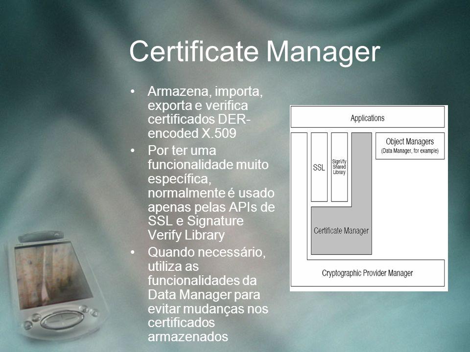Certificate Manager Armazena, importa, exporta e verifica certificados DER- encoded X.509 Por ter uma funcionalidade muito específica, normalmente é u