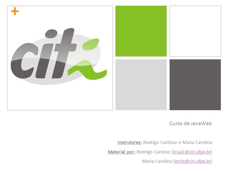 + Curso de JavaWeb Instrutores: Rodrigo Cardoso e Maria Carolina Material por: Rodrigo Cardoso (rcaa2@cin.ufpe.br)rcaa2@cin.ufpe.br Maria Carolina (mc