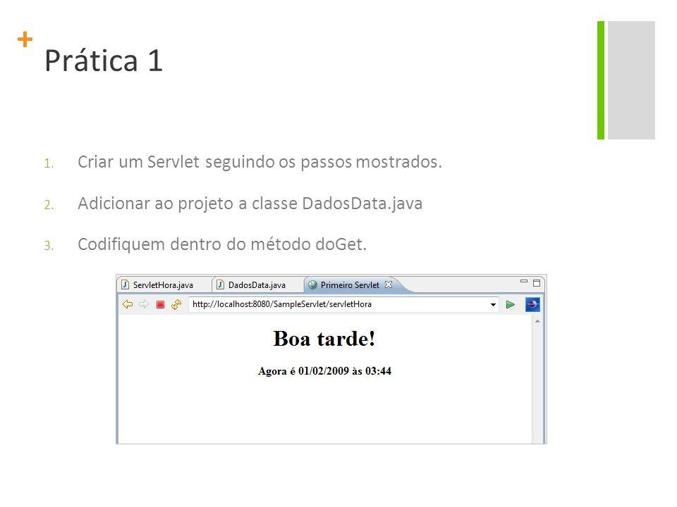 + Prática 1 1. Criar um Servlet seguindo os passos mostrados. 2. Adicionar ao projeto a classe DadosData.java 3. Codifiquem dentro do método doGet.