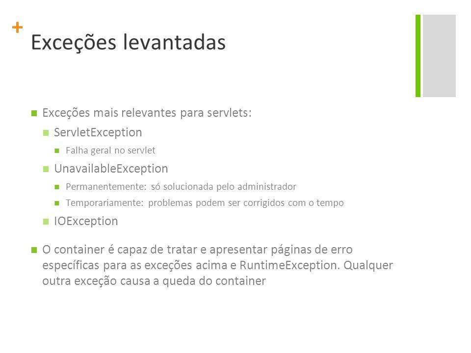 + Exceções levantadas Exceções mais relevantes para servlets: ServletException Falha geral no servlet UnavailableException Permanentemente: só solucio