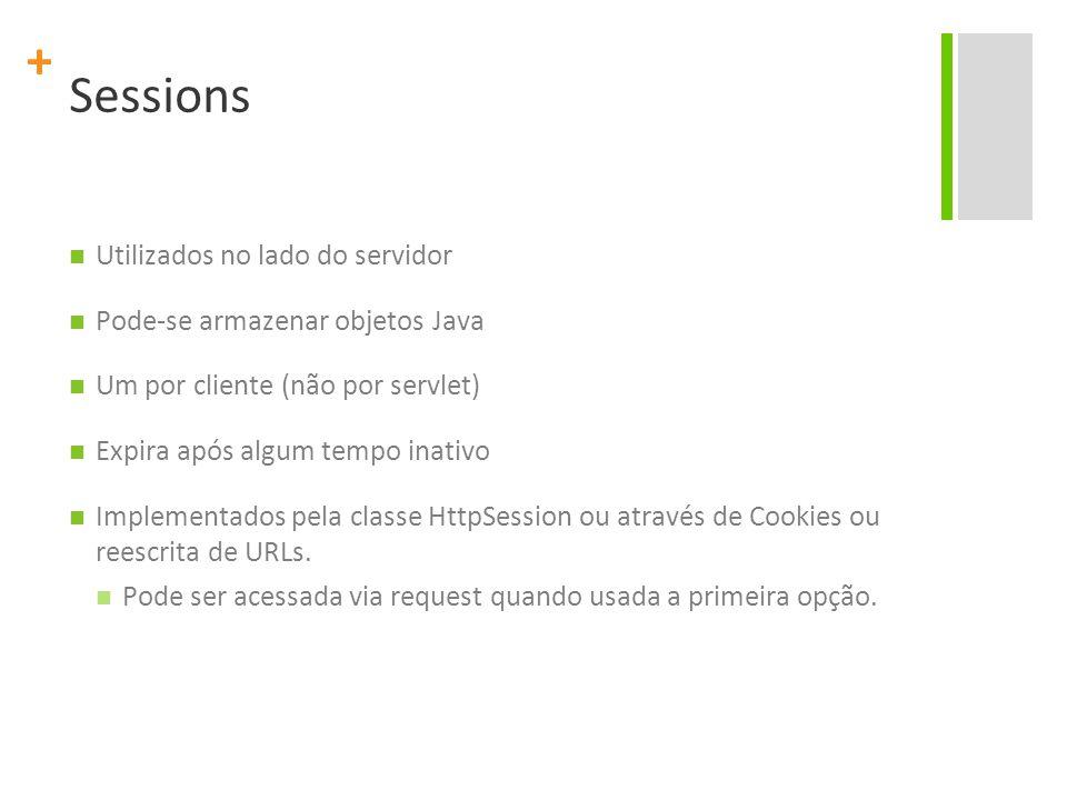 + Sessions Utilizados no lado do servidor Pode-se armazenar objetos Java Um por cliente (não por servlet) Expira após algum tempo inativo Implementado