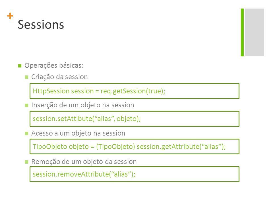 + Sessions Operações básicas: Criação da session Inserção de um objeto na session Acesso a um objeto na session Remoção de um objeto da session HttpSe