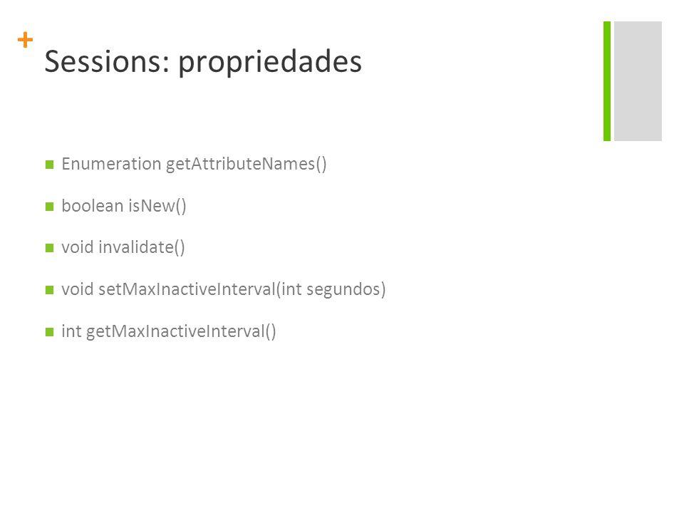 + Sessions: propriedades Enumeration getAttributeNames() boolean isNew() void invalidate() void setMaxInactiveInterval(int segundos) int getMaxInactiv