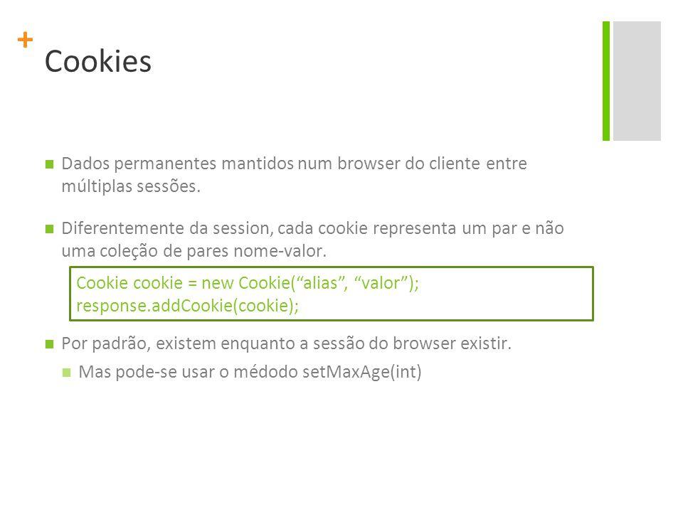 + Cookies Dados permanentes mantidos num browser do cliente entre múltiplas sessões. Diferentemente da session, cada cookie representa um par e não um