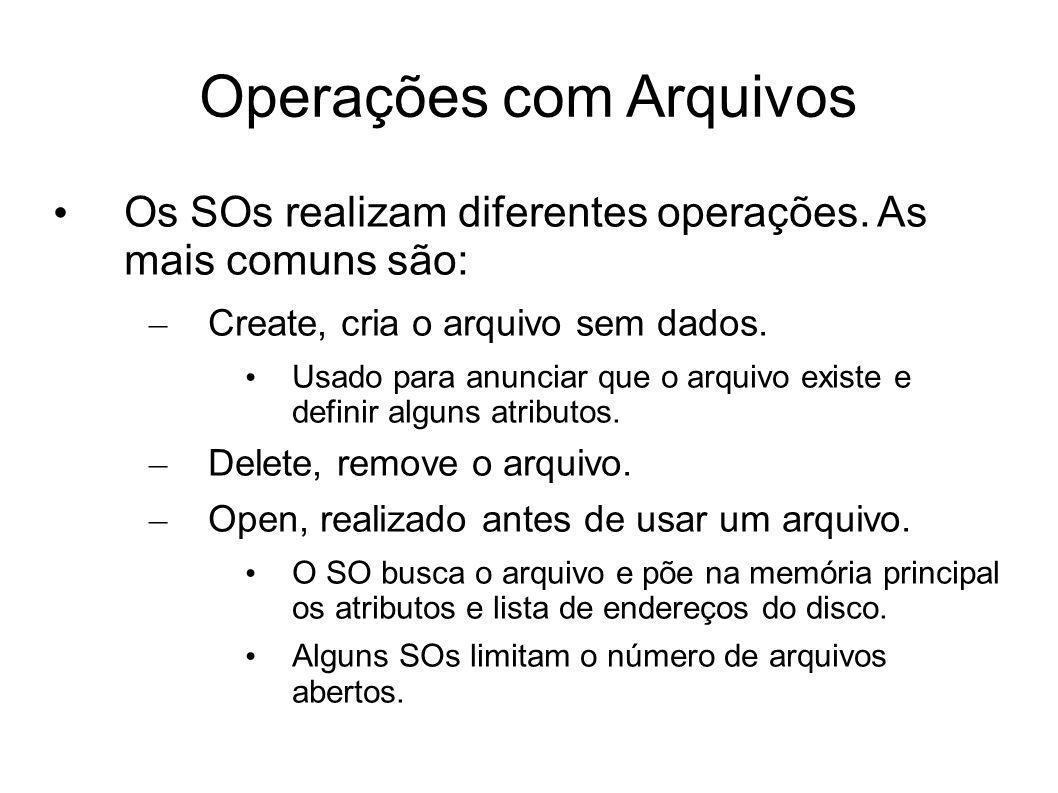 Operações com Arquivos Os SOs realizam diferentes operações. As mais comuns são: – Create, cria o arquivo sem dados. Usado para anunciar que o arquivo