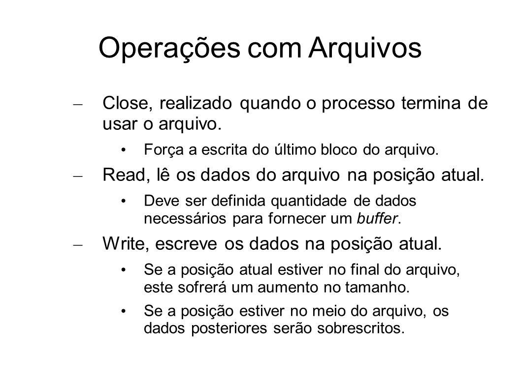 Operações com Arquivos – Close, realizado quando o processo termina de usar o arquivo. Força a escrita do último bloco do arquivo. – Read, lê os dados