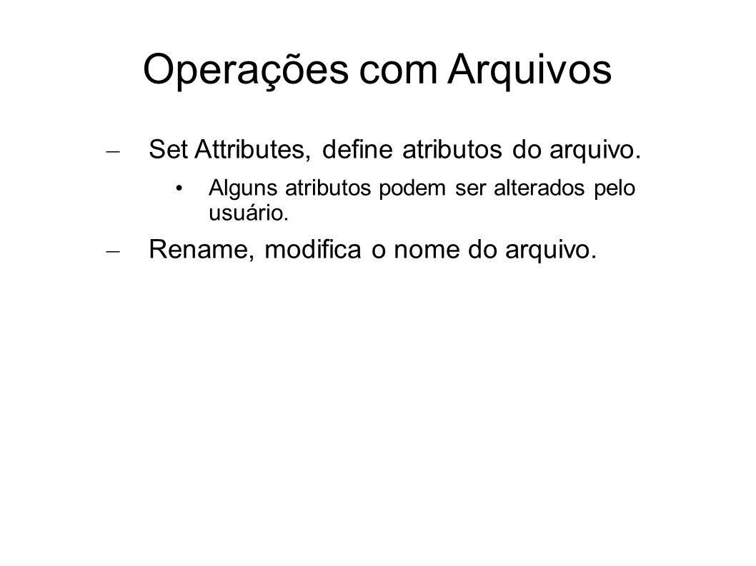 Operações com Arquivos – Set Attributes, define atributos do arquivo. Alguns atributos podem ser alterados pelo usuário. – Rename, modifica o nome do