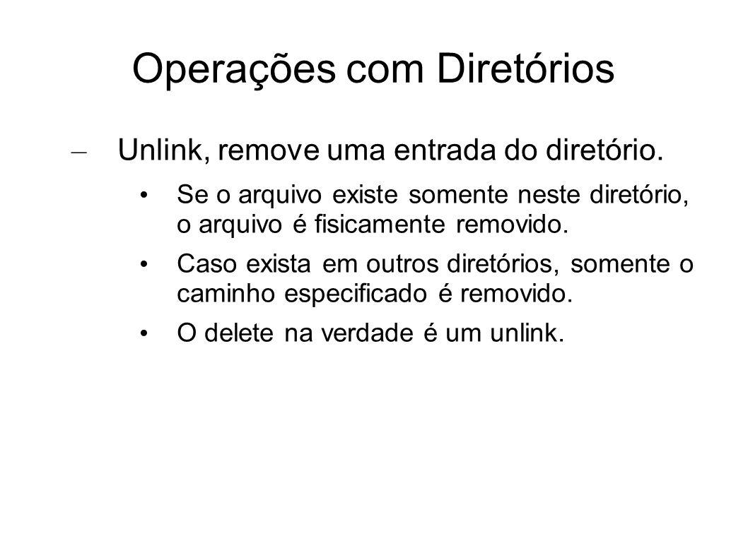 Operações com Diretórios – Unlink, remove uma entrada do diretório. Se o arquivo existe somente neste diretório, o arquivo é fisicamente removido. Cas