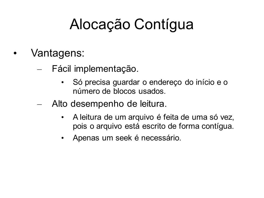 Alocação Contígua Vantagens: – Fácil implementação. Só precisa guardar o endereço do início e o número de blocos usados. – Alto desempenho de leitura.