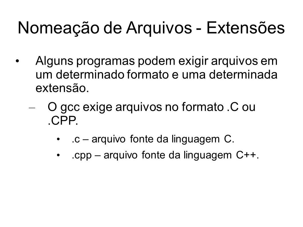 Nomeação de Arquivos - Extensões Alguns programas podem exigir arquivos em um determinado formato e uma determinada extensão. – O gcc exige arquivos n