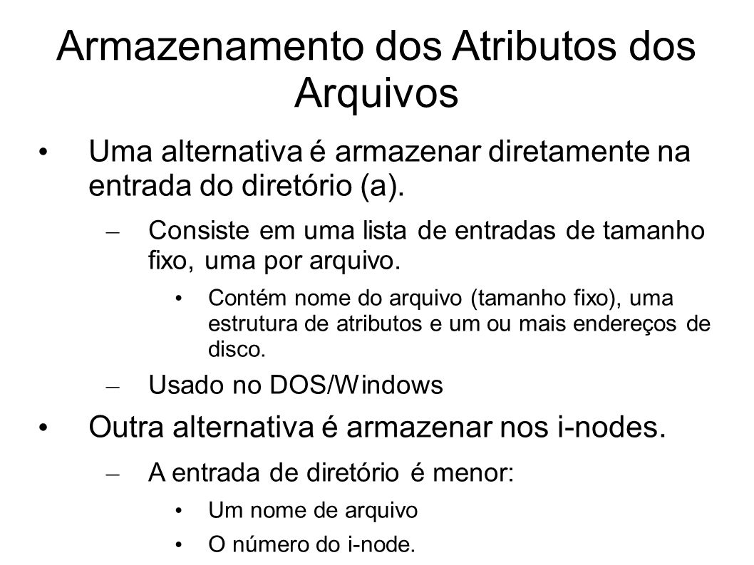 Armazenamento dos Atributos dos Arquivos Uma alternativa é armazenar diretamente na entrada do diretório (a). – Consiste em uma lista de entradas de t