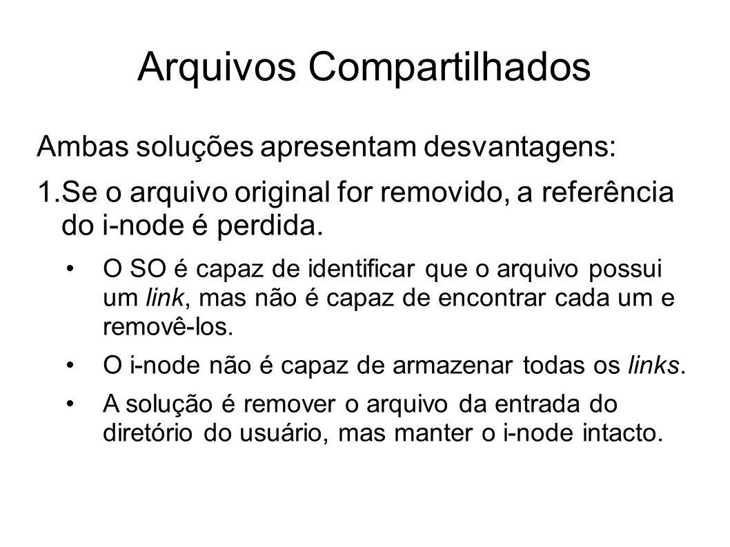 Arquivos Compartilhados Ambas soluções apresentam desvantagens: 1.Se o arquivo original for removido, a referência do i-node é perdida. O SO é capaz d