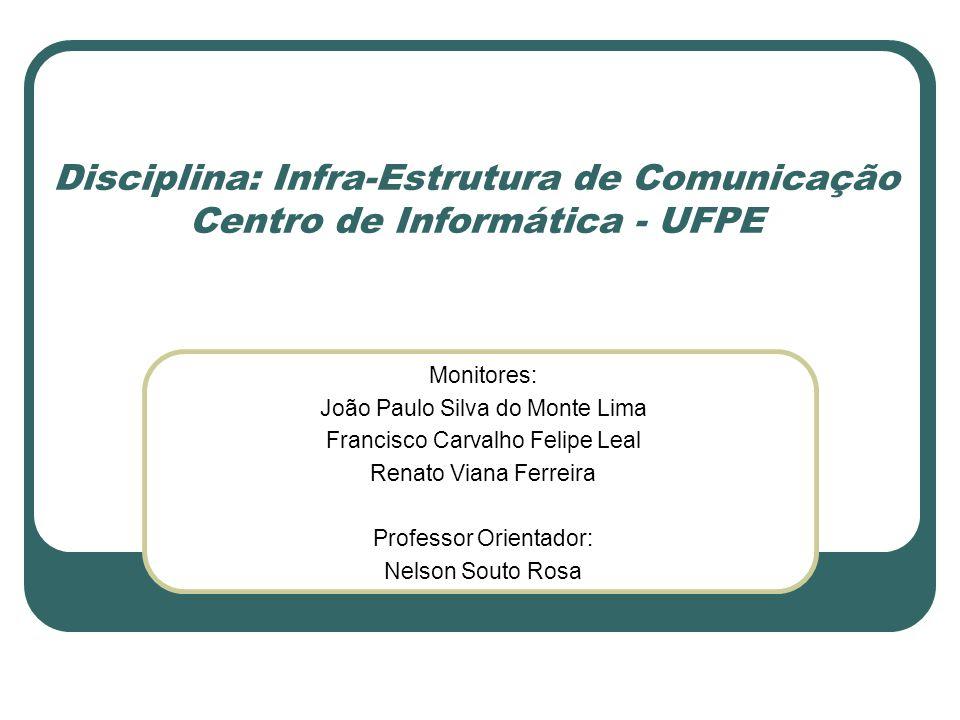 Disciplina: Infra-Estrutura de Comunicação Centro de Informática - UFPE Monitores: João Paulo Silva do Monte Lima Francisco Carvalho Felipe Leal Renat