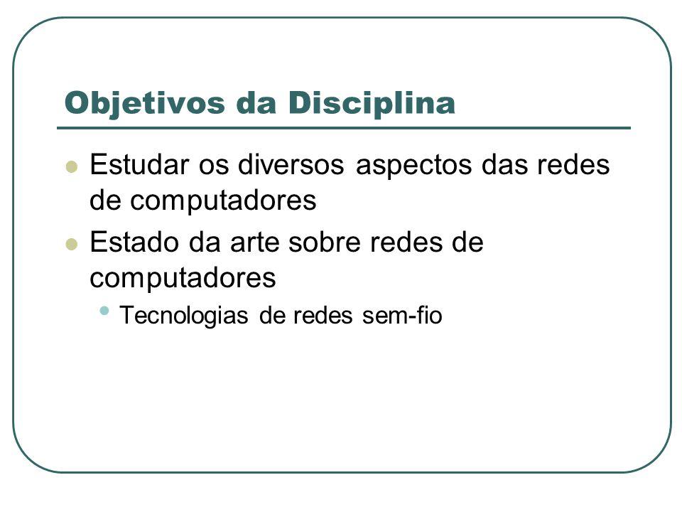 Objetivos da Disciplina Estudar os diversos aspectos das redes de computadores Estado da arte sobre redes de computadores Tecnologias de redes sem-fio