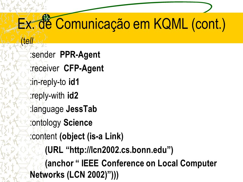 Exemplo de Comunicação em KQML ( ask-all :sender CFP - Agent :receiver PPR-Agent :reply-with id1 :language JessTab :ontology Science :content (object