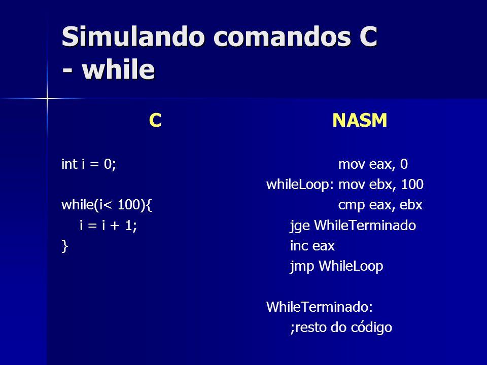 Simulando comandos C - while C int i = 0; while(i< 100){ i = i + 1; } NASM mov eax, 0 whileLoop:mov ebx, 100 cmp eax, ebx jge WhileTerminado inc eax jmp WhileLoop WhileTerminado: ;resto do código