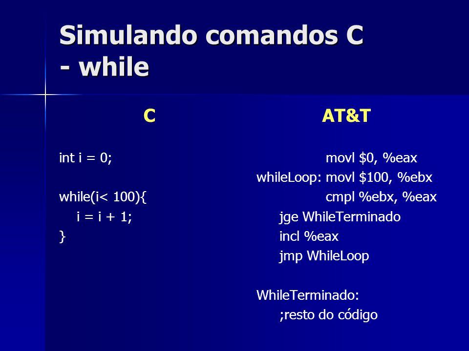 Simulando comandos C - while C int i = 0; while(i< 100){ i = i + 1; } AT&T movl $0, %eax whileLoop:movl $100, %ebx cmpl %ebx, %eax jge WhileTerminado incl %eax jmp WhileLoop WhileTerminado: ;resto do código