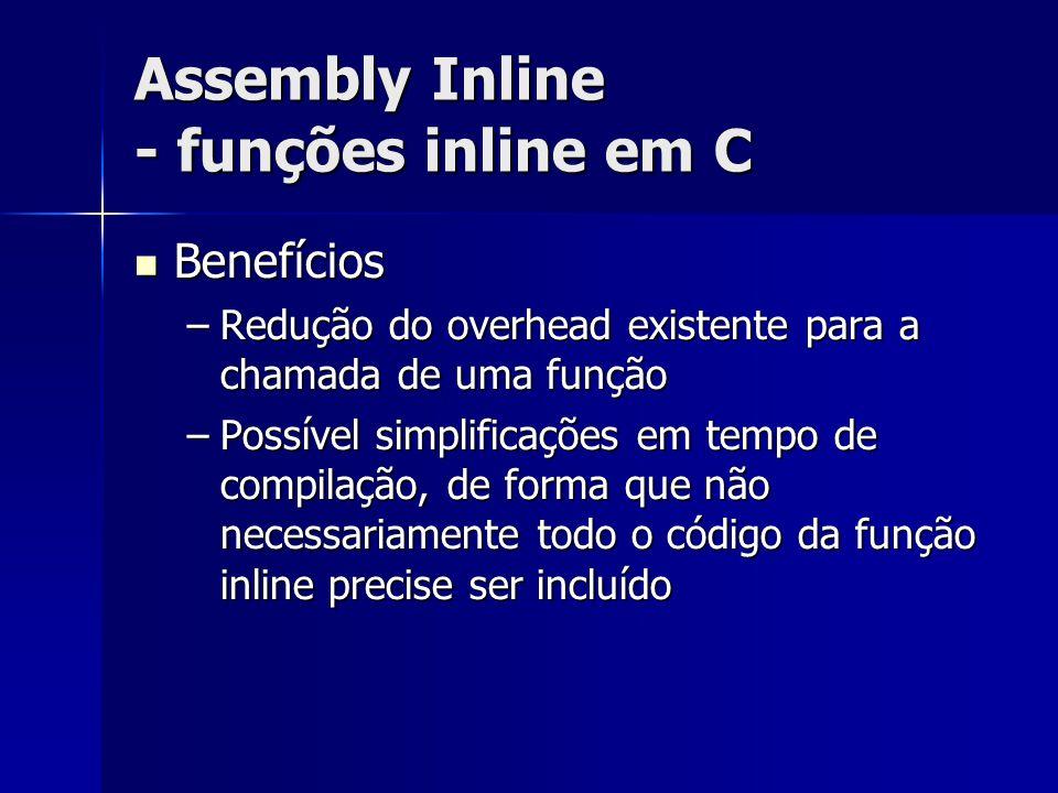 Assembly Inline - funções inline em C Benefícios Benefícios –Redução do overhead existente para a chamada de uma função –Possível simplificações em tempo de compilação, de forma que não necessariamente todo o código da função inline precise ser incluído
