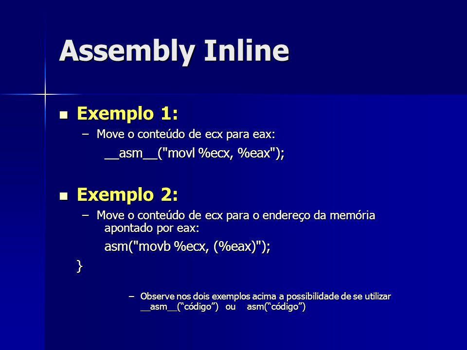 Assembly Inline Exemplo 1: Exemplo 1: –Move o conteúdo de ecx para eax: __asm__( movl %ecx, %eax ); __asm__( movl %ecx, %eax ); Exemplo 2: Exemplo 2: –Move o conteúdo de ecx para o endereço da memória apontado por eax: asm( movb %ecx, (%eax) ); } –Observe nos dois exemplos acima a possibilidade de se utilizar __asm__( código ) ou asm( código )